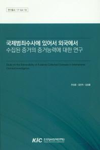 국제범죄수사에 있어서 외국에서 수집된 중거의 증거능력에 대한 연구(연구총서 17-AA-10)