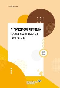 미디어교육의 재구조화:  21세기 한국의 미디어교육 영역 및 구성(연구서 2019-8)
