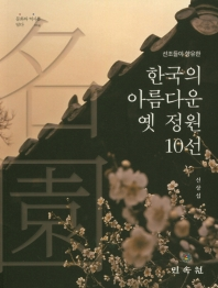 한국의 아름다운 옛 정원 10선(선조들이 향유한)(문화와 역사를 담다 14)