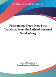 Posthumous Tracts Now First Translated from the Latin of Emanuel Swedenborg