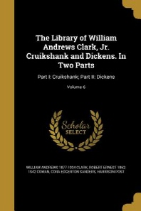The Library of William Andrews Clark, Jr. Cruikshank and Dickens. in Two Parts
