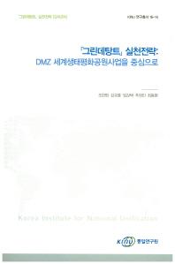 그린데탕트 실천전략: DMZ 세계생태평화공원사업을 중심으로(KINU 연구총서 16-14)