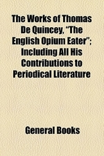The Works of Thomas de Quincey, The English Opium Eater; Including All His Contributions to Periodical Literature