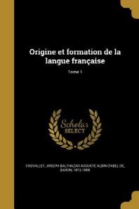 Origine Et Formation de La Langue Francaise; Tome 1