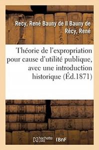 Theorie De L'Expropriation Pour Cause D'Utilite Publique, Avec Une Introduction Historique