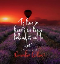 To Live in Hearts we Leave Behind is not to die. Remember When