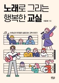 노래로 그리는 행복한 교실(교실 속 살아 있는 문화예술교육 1)
