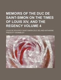 Memoirs of the Duc de Saint-Simon on the Times of Louis XIV, and the Regency (Volume 4)