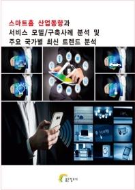 스마트홈 산업동향과 서비스 모델/구축사례 분석 및 주요 국가별 최신 트렌드 분석