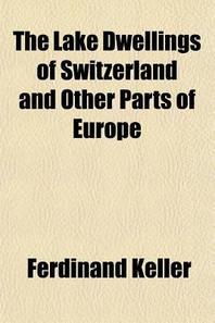 The Lake Dwellings of Switzerland and Other Parts of Europe (Volume 1)