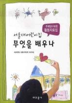 서울대어린이집 무엇을 배우나: 주제탐구표현 활동자료집