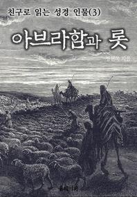 친구로 읽는 성경 인물(3) 아브라함과 롯