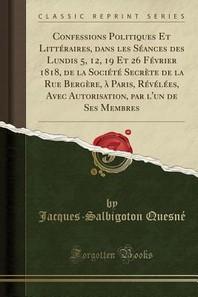 Confessions Politiques Et Litteraires, Dans Les Seances Des Lundis 5, 12, 19 Et 26 Fevrier 1818, de la Societe Secrete de la Rue Bergere, a Paris, Rev