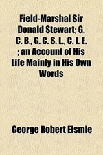 Field-Marshal Sir Donald Stewart; G. C. B., G. C. S. L., C. i. e. an Account of His Life Mainly in His Own Words