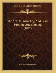The Art Of Enameling And Glass Painting And Staining (1882)