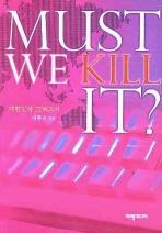 MUST WE KILL IT