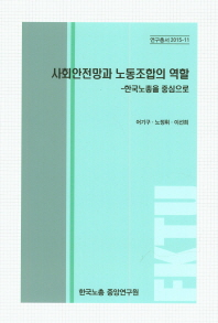 사회안전망과 노동조합의 역할 : 한국노총을 중심으로(연구총서 2015-11)