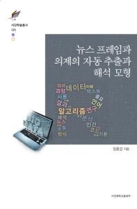 뉴스 프레임과 의제의 자동 추출과 해석 모형(서강학술총서 125)(양장본 HardCover)