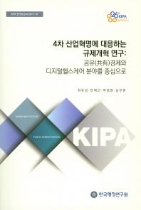 4차 산업혁명에 대응하는 규제개혁 연구: 공유경제와 디지털헬스케어 분야를 중심으로(KIPA 연구보고서 201