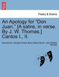 An Apology for Don Juan. [A Satire, in Verse. by J. W. Thomas.] Cantos I., II.