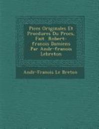 Pi�ces Originales Et Proc�dures Du Proc�s, Fait � Robert-fran�ois Damiens Par Andr�-fran�ois Lebreton