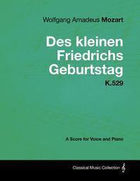 Wolfgang Amadeus Mozart - Des Kleinen Friedrichs Geburtstag - K.529 - A Score for Voice and Piano