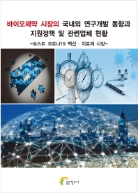 바이오제약 시장의 국내외 연구개발 동향과 지원정책 및 관련업체 현황