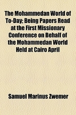 The Mohammedan World of To-Day; Being Papers Read at the First Missionary Conference on Behalf of the Mohammedan World Held at Cairo April 4th-9th, 19