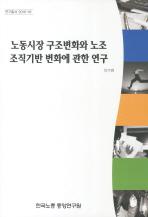 노동시장 구조변화와 노조 조직기반 변화에 관한 연구