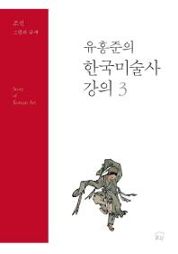 유홍준의 한국미술사 강의. 3 : 조선 그림과 글씨