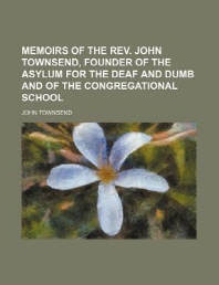 Memoirs of the REV. John Townsend, Founder of the Asylum for the Deaf and Dumb and of the Congregational School