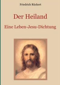 Der Heiland - Das Leben Jesu Christi nach den vier Evangelien in einer Dichtung von Friedrich Rueckert