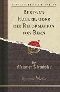 Bertold Haller, Oder Die Reformation Von Bern (Classic Reprint)