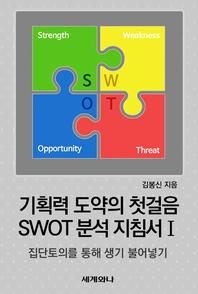 기획력 도약의 첫걸음 SWOT 분석 지침서 Ⅰ : 집단토의를 통해 생기 불어넣기
