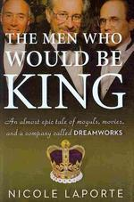 Men Who Would Be King :An Almost Epic Tale of Moguls, Movies