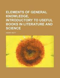 Elements of General Knowledge, Introductory to Useful Books in Literature and Science
