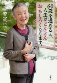 [보유]60歲を過ぎると,人生はどんどんおもしろくなります.