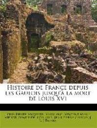 Histoire de France Depuis Les Gaulois Jusqu' La Mort de Louis XVI