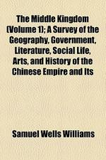 The Middle Kingdom; A Survey of the Geography, Government, Literature, Social Life, Arts, and History of the Chinese Empire and Its Inhabitants Volume