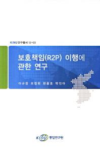 보호책임(R2P) 이행에 관한 연구(KINU 연구총서 12-3)