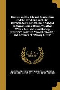 Memoirs of the Life and Martyrdom of John Bradford, with His Examinations, Letters, &C. Arranged in Chronological Order. Together with a Translation o