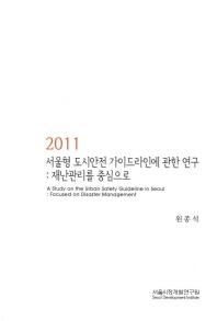 서울형 도시안전 가이드라인에 관한 연구: 재난관리를 중심으로(2011)