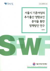 서울시 기혼여성의 추가출산 영향요인 분석을 통한 정책방안 연구(2016 정책연구 04)