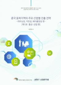 중국 동북지역의 주요 산업별 진출 전략. 1: 통상 산업편