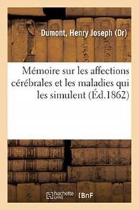 Memoire Sur Les Affections Cerebrales Et Les Maladies Qui Les Simulent - D'Apres Des Observations Et