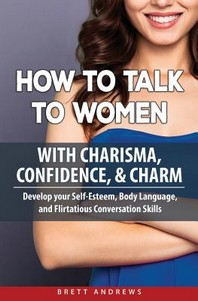 How to Talk to Women with Charisma, Confidence & Charm