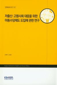 저출산 고령사회 대응을 위한 아동수당제도 도입에 관한 연구(연구보고서 2017-22)(양장본 HardCover)