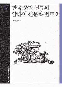 한국 문화 원류와 알타이 신문화 벨트. 2(문명과 가치 총서 28)