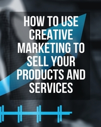 [해외]How to Use Creative Marketing to Sell Your Products and Services