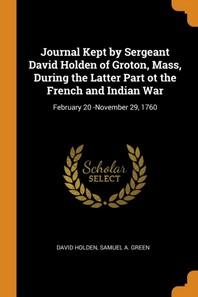 [해외]Journal Kept by Sergeant David Holden of Groton, Mass, During the Latter Part OT the French and Indian War (Paperback)